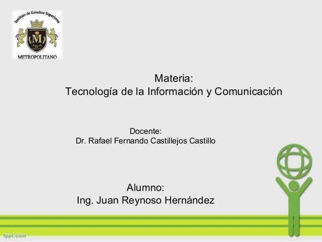 Materia: Tecnología de la Información y Comunicación Docente: Dr. Rafael Fernando Castillejos Castillo Alumno: Ing. Juan R...