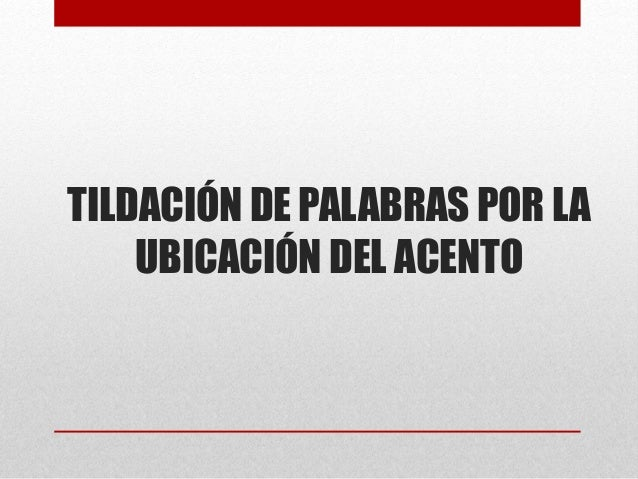 TILDACIÓN DE PALABRAS POR LA UBICACIÓN DEL ACENTO