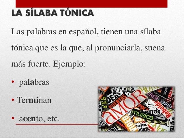 LA SÍLABA TÓNICA Las palabras en español, tienen una sílaba tónica que es la que, al pronunciarla, suena más fuerte. Ejemp...