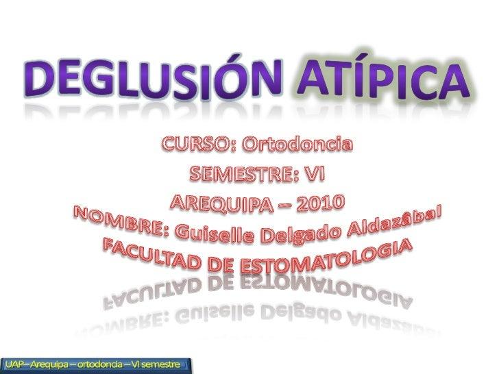 DEGLUSIÓNATÍPICA<br />CURSO: Ortodoncia<br />SEMESTRE: VI<br />AREQUIPA – 2010<br />NOMBRE: Guiselle Delgado Aldazâbal<br ...