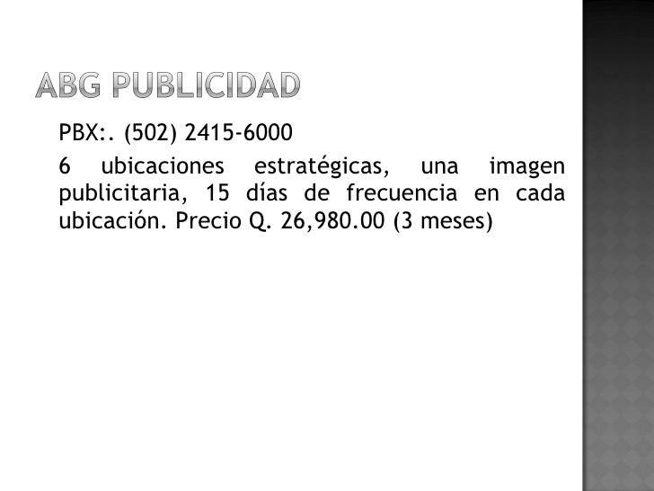 <ul><li>PBX:. (502) 2415-6000 </li></ul><ul><li>6 ubicaciones estratégicas, una imagen publicitaria, 15 días de frecuencia...