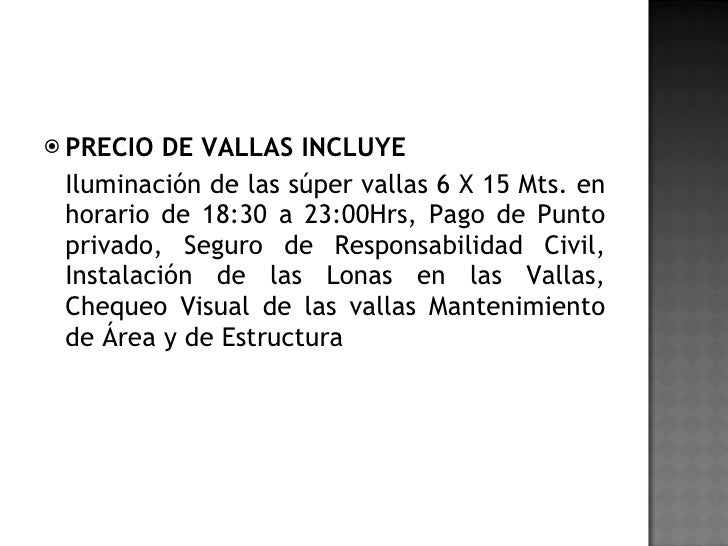 <ul><li>PRECIO DE VALLAS INCLUYE </li></ul><ul><li>Iluminación de las súper vallas 6 X 15 Mts. en horario de 18:30 a 23:00...