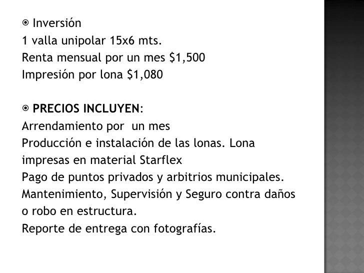 <ul><li>Inversión  </li></ul><ul><li>1 valla unipolar 15x6 mts.  </li></ul><ul><li>Renta mensual por un mes $1,500 </li></...