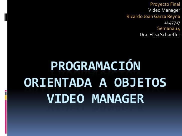 Proyecto Final<br />Video Manager<br />Ricardo Joan Garza Reyna<br />1447717<br />Semana 14<br />Dra. Elisa Schaeffer<br /...