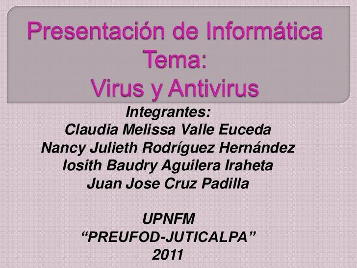 Presentación de Informática    Tema: Virus y Antivirus<br />Integrantes:<br />Claudia Melissa Valle Euceda<br />Nancy Juli...