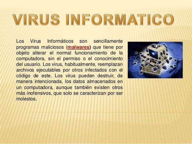 Los Virus Informáticos son sencillamenteprogramas maliciosos (malwares) que tiene porobjeto alterar el normal funcionamien...