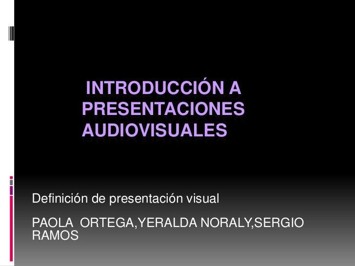 INTRODUCCIÓN A        PRESENTACIONES        AUDIOVISUALESDefinición de presentación visualPAOLA ORTEGA,YERALDA NORALY,SERG...