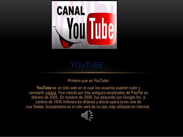 Primero que es YouTube: YouTube es un sitio web en el cual los usuarios pueden subir y compartir vídeos. Fue creado por tr...