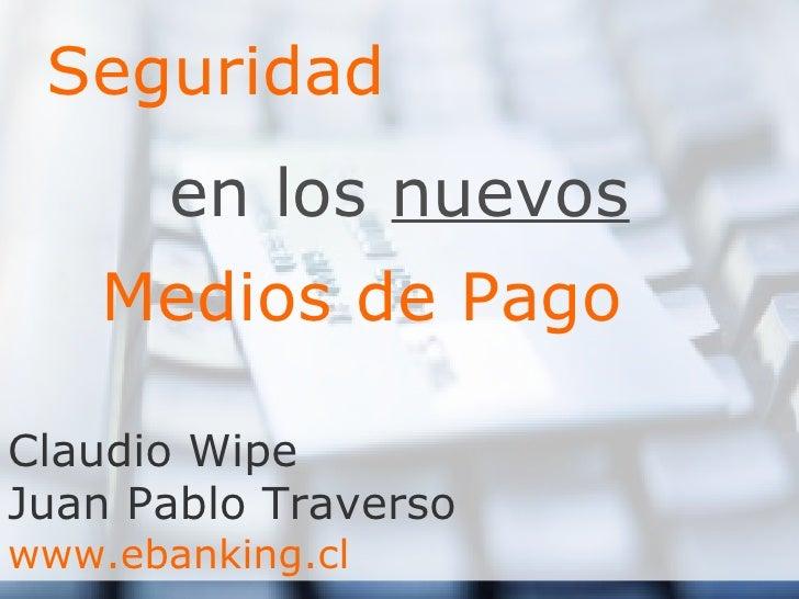 Seguridad en los  nuevos Medios de Pago Claudio Wipe Juan Pablo Traverso www.ebanking.cl