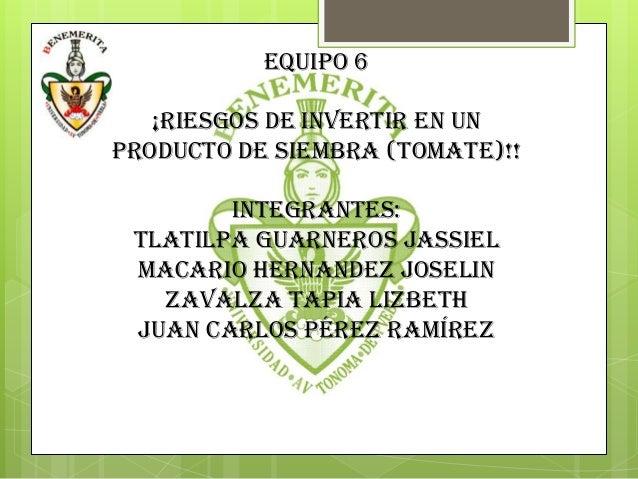 EQUIPO 6   ¡RIESGOS DE INVERTIR EN UNPRODUCTO DE SIEMBRA (TOMATE)!!        integrantes: TLATILPA GUARNEROS JassIEL MACARIO...