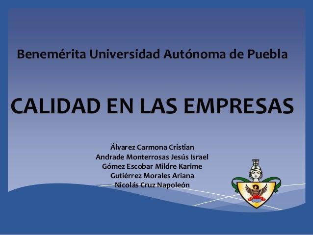 Benemérita Universidad Autónoma de PueblaCALIDAD EN LAS EMPRESASÁlvarez Carmona CristianAndrade Monterrosas Jesús IsraelGó...
