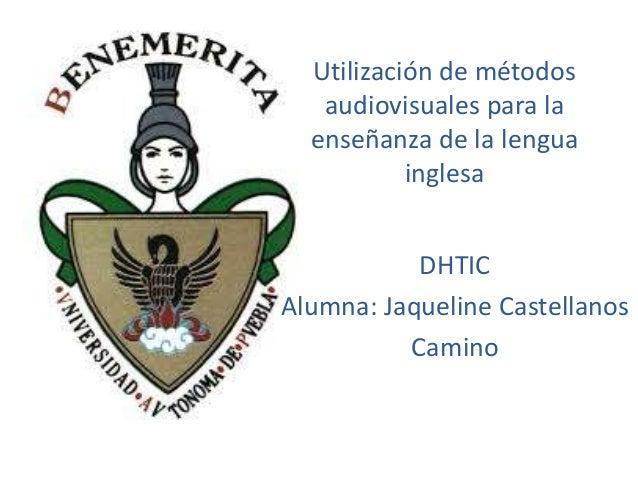 Utilización de métodos audiovisuales para la enseñanza de la lengua inglesa DHTIC Alumna: Jaqueline Castellanos Camino