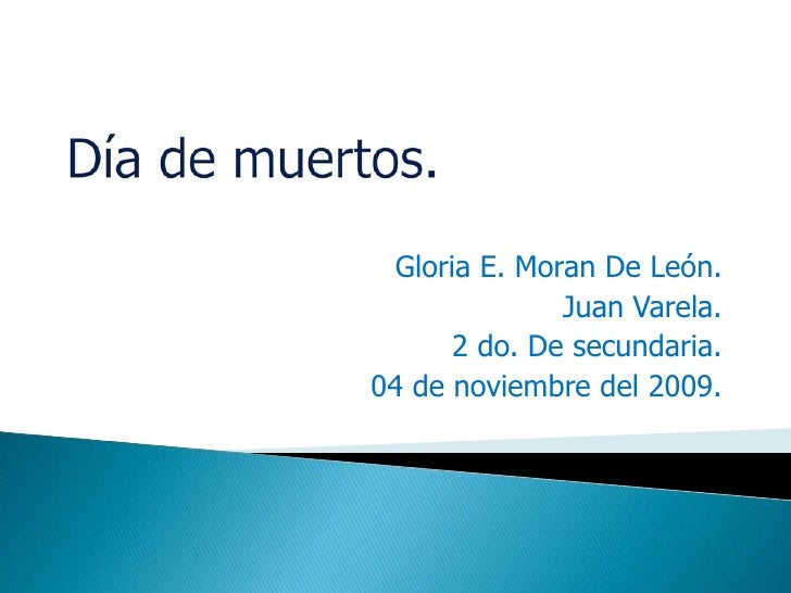 Día de muertos.<br />Gloria E. Moran De León.<br />Juan Varela.<br />2 do. De secundaria.<br />04 de noviembre del 2009.<b...