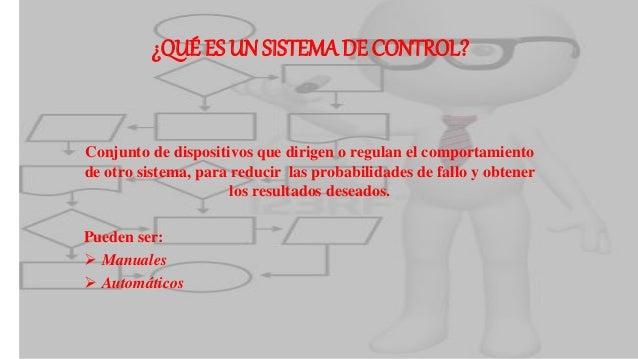 ¿QUÉ ES UN SISTEMA DE CONTROL? Conjunto de dispositivos que dirigen o regulan el comportamiento de otro sistema, para redu...