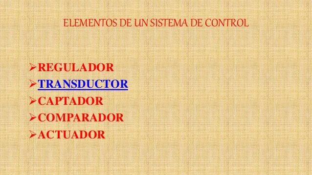 ELEMENTOS DE UN SISTEMA DE CONTROL REGULADOR TRANSDUCTOR CAPTADOR COMPARADOR ACTUADOR