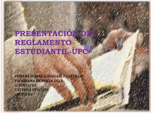 PRESENTACIÓN DEL  REGLAMENTO  ESTUDIANTIL-UPC  VIVIANA ISABEL GONNZALEZ CASTILLO  PROGRAMA DE PSICOLOGIA  II SEMESTRE  CAT...