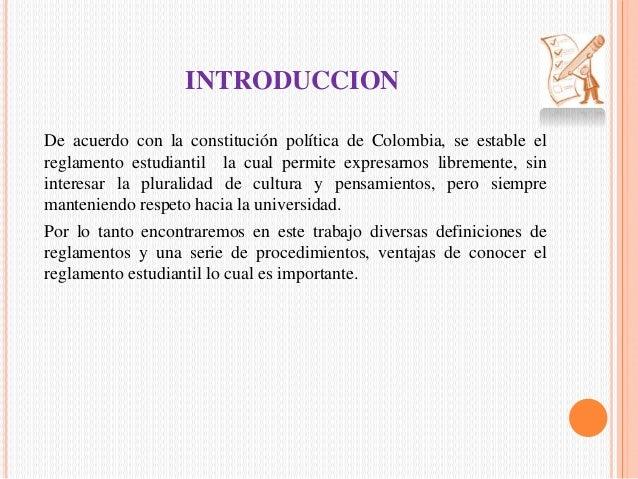 INTRODUCCION  De acuerdo con la constitución política de Colombia, se estable el  reglamento estudiantil la cual permite e...
