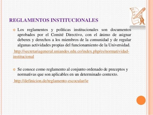 REGLAMENTOS INSTITUCIONALES   Los reglamentos y políticas institucionales son documentos  aprobados por el Comité Directi...