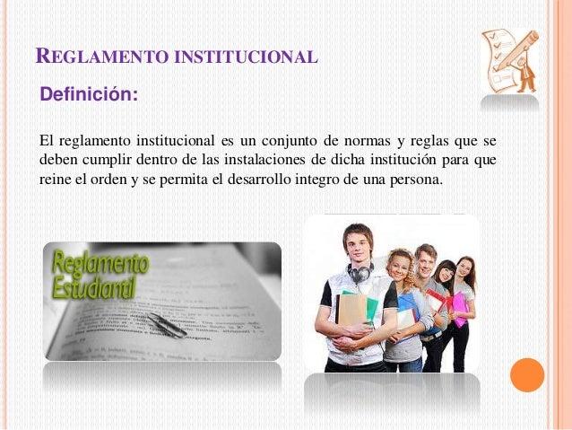 REGLAMENTO INSTITUCIONAL  Definición:  El reglamento institucional es un conjunto de normas y reglas que se  deben cumplir...