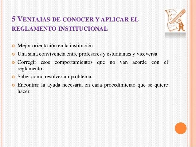 5 VENTAJAS DE CONOCER Y APLICAR EL  REGLAMENTO INSTITUCIONAL   Mejor orientación en la institución.   Una sana convivenc...