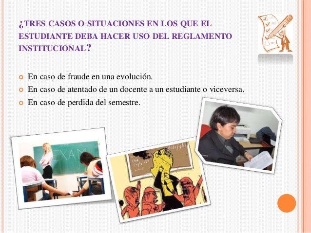 ¿TRES CASOS O SITUACIONES EN LOS QUE EL  ESTUDIANTE DEBA HACER USO DEL REGLAMENTO  INSTITUCIONAL?   En caso de fraude en ...