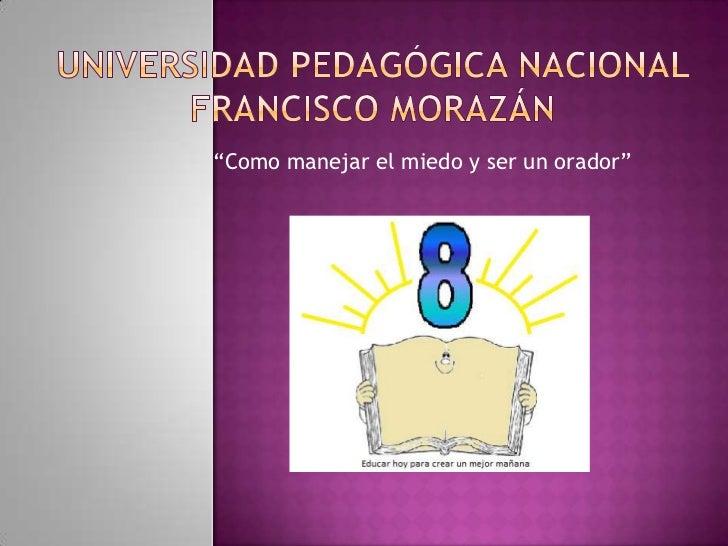 """Universidad pedagógica Nacional francisco Morazán<br />""""Como manejar el miedo y ser un orador""""<br />"""