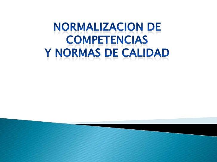 NORMALIZACION DE COMPETENCIAS<br />Y NORMAS DE CALIDAD<br />