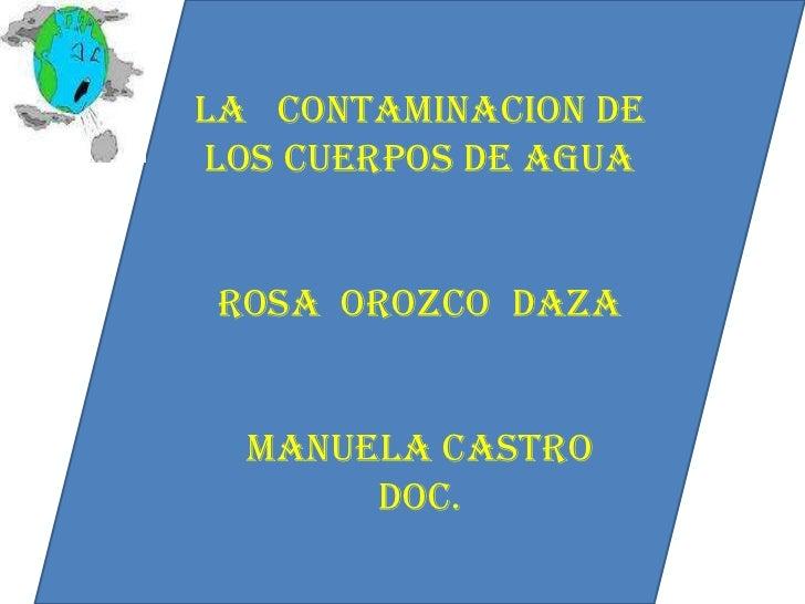 LA   CONTAMINACION DE LOS CUERPOS DE AGUA<br />Rosa  Orozco  daza<br />Manuela castro<br />doc.<br />