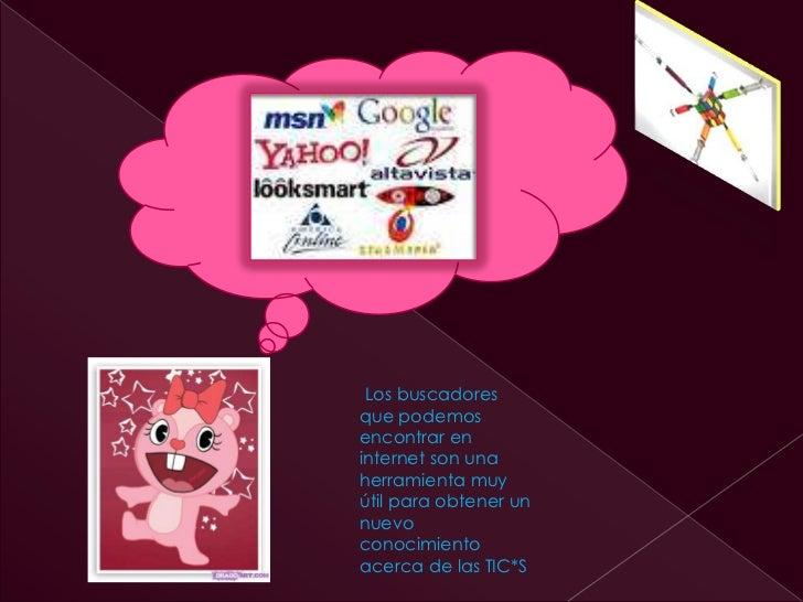 Los buscadoresque podemosencontrar eninternet son unaherramienta muyútil para obtener unnuevoconocimientoacerca de las TIC*S