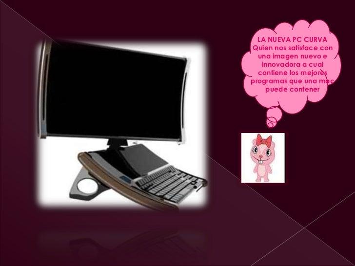 LA NUEVA PC CURVAQuien nos satisface con  una imagen nuevo e   innovadora a cual  contiene los mejoresprogramas que una ma...
