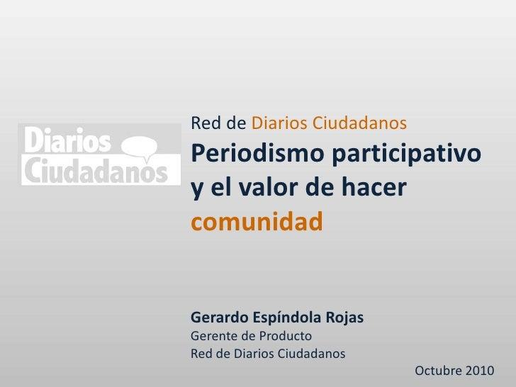 Red de Diarios Ciudadanos<br />Periodismo participativo y el valor de hacer comunidad<br />Gerardo Espíndola Rojas<br />Ge...