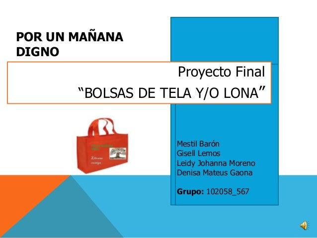"""POR UN MAÑANA DIGNO  Proyecto Final  """"BOLSAS DE TELA Y/O LONA""""  Mestil Barón Gisell Lemos Leidy Johanna Moreno Denisa Mate..."""