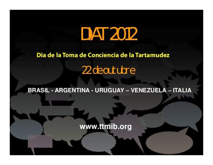 DIAT 2012  Dia de la Toma de Conciencia de la Tartamudez                 22 de outubreBRASIL - ARGENTINA - URUGUAY – VENEZ...