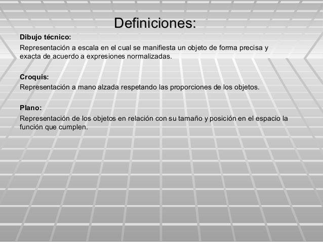 Definiciones:Definiciones: Dibujo técnico: Representación a escala en el cual se manifiesta un objeto de forma precisa y e...