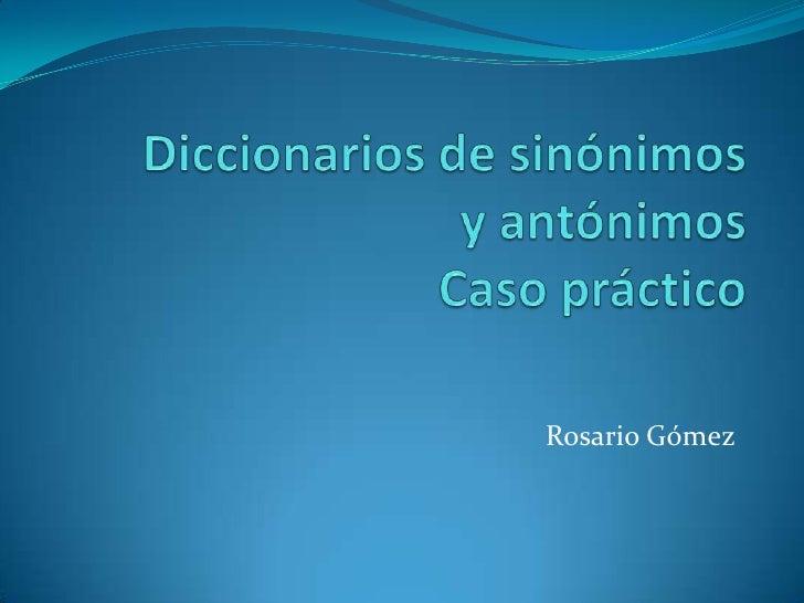 Diccionarios de sinónimosy antónimosCaso práctico<br />Rosario Gómez<br />
