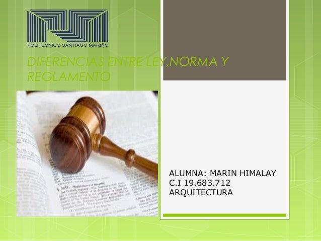 DIFERENCIAS ENTRE LEY,NORMA Y  REGLAMENTO  ALUMNA: MARIN HIMALAY  C.I 19.683.712  ARQUITECTURA