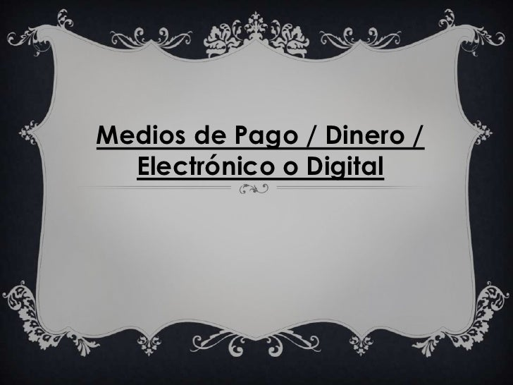 <br /><br />Medios de Pago / Dinero / Electrónico o Digital <br /><br /><br />