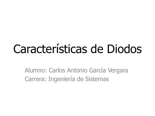Características de Diodos Alumno: Carlos Antonio García Vergara Carrera: Ingeniería de Sistemas