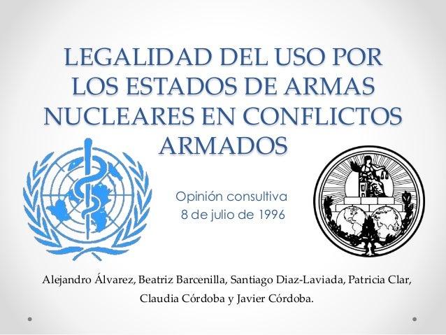 LEGALIDAD DEL USO POR LOS ESTADOS DE ARMAS NUCLEARES EN CONFLICTOS ARMADOS Opinión consultiva 8 de julio de 1996 Alejandro...