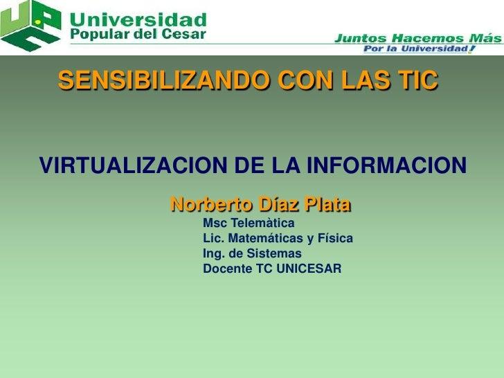 SENSIBILIZANDO CON LAS TICVIRTUALIZACION DE LA INFORMACION         Norberto Díaz Plata            Msc Telemàtica          ...
