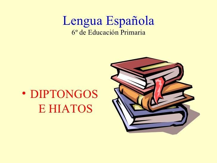 Lengua Española 6º de Educación Primaria <ul><li>DIPTONGOS  E HIATOS </li></ul>