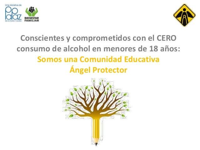 Conscientes y comprometidos con el CERO  consumo de alcohol en menores de 18 años:  Somos una Comunidad Educativa  Ángel P...