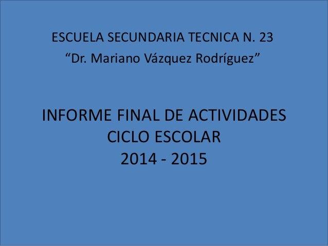 """INFORME FINAL DE ACTIVIDADES CICLO ESCOLAR 2014 - 2015 ESCUELA SECUNDARIA TECNICA N. 23 """"Dr. Mariano Vázquez Rodríguez"""""""