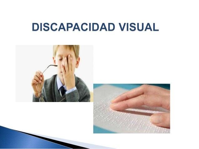 Discapacidad Visual Trastorno o lesión en la estructura de los órganos visuales y sistema nervioso Implica una disminución...