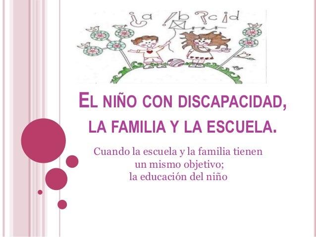 EL NIÑO CON DISCAPACIDAD, LA FAMILIA Y LA ESCUELA. Cuando la escuela y la familia tienen un mismo objetivo; la educación d...