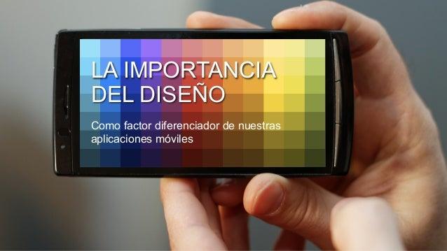 Como factor diferenciador de nuestras aplicaciones móviles LA IMPORTANCIA DEL DISEÑO
