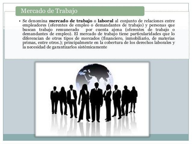 • Se denomina mercado de trabajo o laboral al conjunto de relaciones entre empleadores (oferentes de empleo o demandantes ...