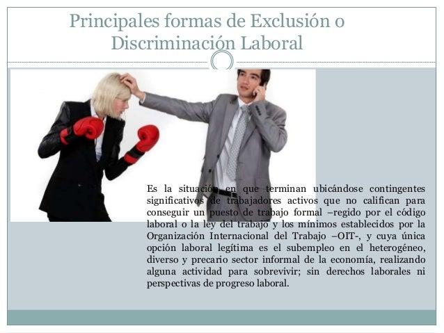 Principales formas de Exclusión o Discriminación Laboral Es la situación en que terminan ubicándose contingentes significa...