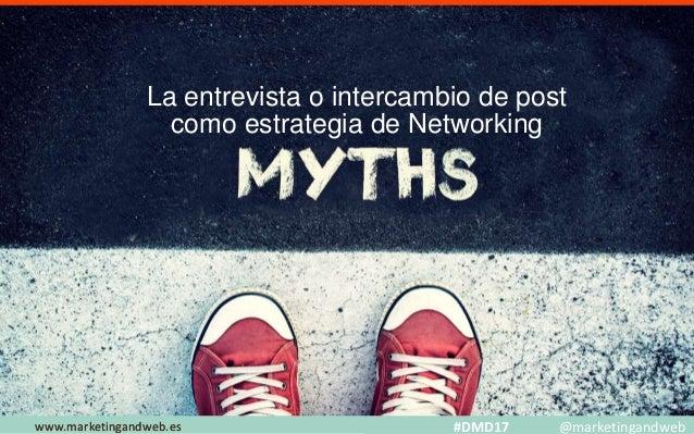 Mitos y Estrategias www.marketingandweb.eswww.marketingandweb.es #DMD17 @marketingandweb La entrevista o intercambio de po...