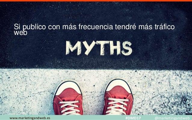 Mitos y Estrategias www.marketingandweb.eswww.marketingandweb.es #DMD17 @marketingandweb Si publico con más frecuencia ten...